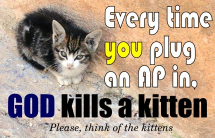 Every time you plug an AP in, God kills a kitten.
